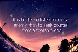 Lebih baik mendengar dari musuh yang bijak, daripada mendapat nasihat dari kawan yang bodoh (Imam Ali as)