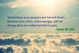 Ketika doamu ditolak, itu karena tanpa kau sadari engkau meminta sesuatu yang dapat mencelakakanmu. (Imam Ali as).