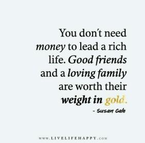 Teman-teman yang baik dan keluarga lebih berharga dari uang. Mereka itu 'emas'.